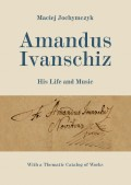 Maciej Jochymczyk: Amandus Ivanschiz. His Life and Music. With a Thematic Catalog of Works